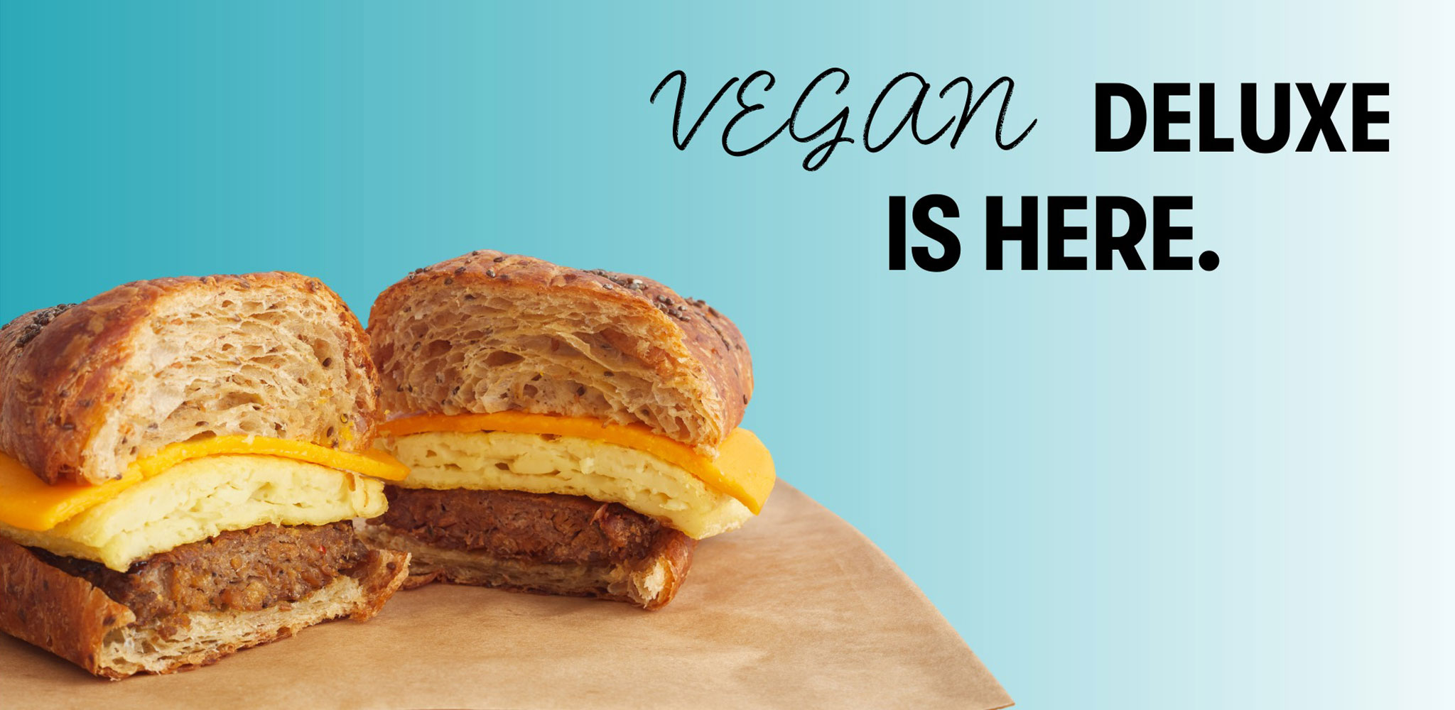 Try our new Vegan Deluxe breakfast sandwich